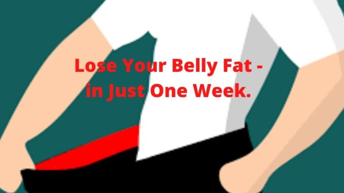 Lose Your Belly Fat - in Just One Week.