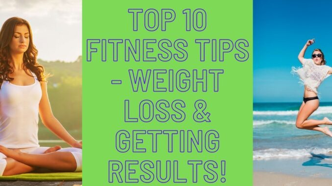 Top 10 Fitness Tips - Weight Loss & Getting Results!
