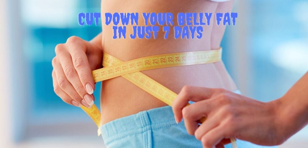 Cut Down Your Belly Fat In Just 7 Days