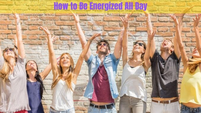 How to Be Energized All Day